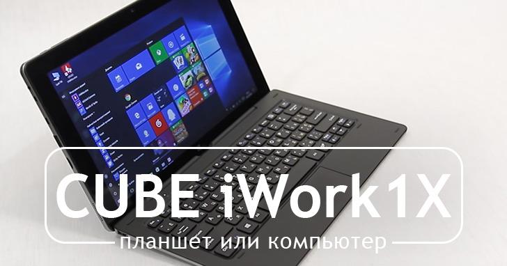Полноценная Windows 10 всегда под рукой. Анонс обзора CUBE iWork1X (U116GT1)
