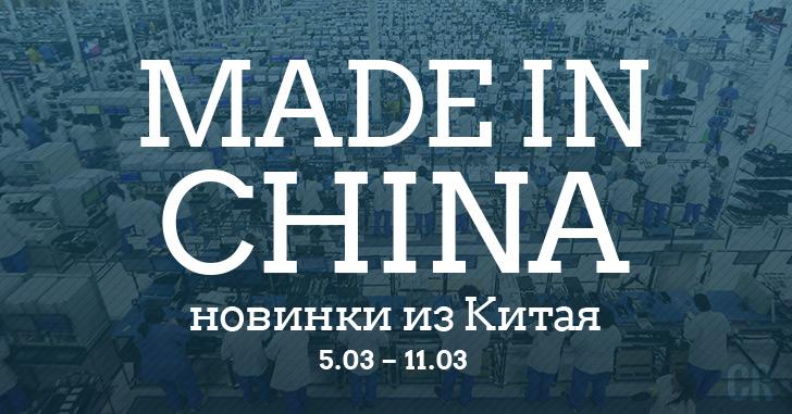 Made in China. Новинки из Китая 05.03-11.03