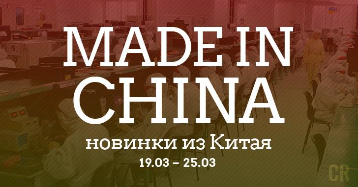Made in China. Новинки из Китая 19.03-25.03