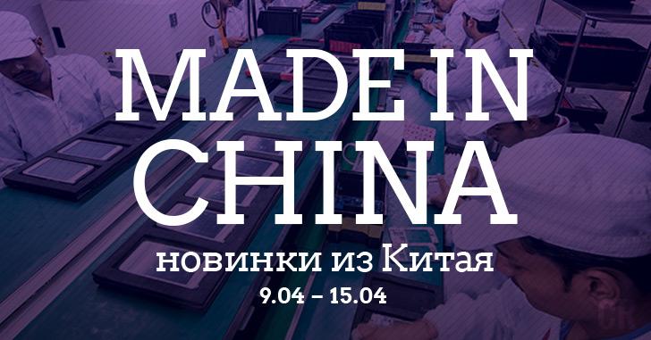 Made in China. Новинки из Китая 09.04-15.04