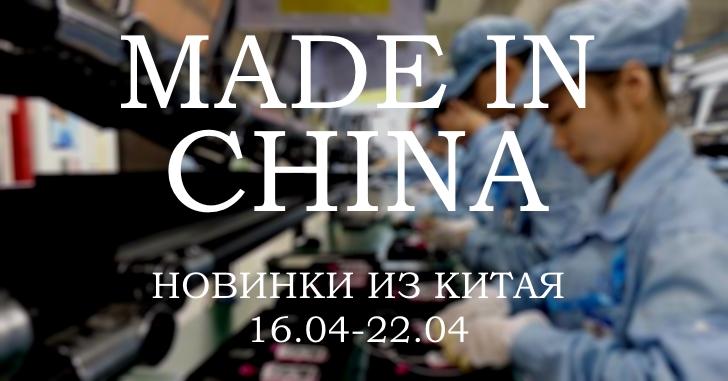 Made in China. Новинки из Китая 16.04-22.04