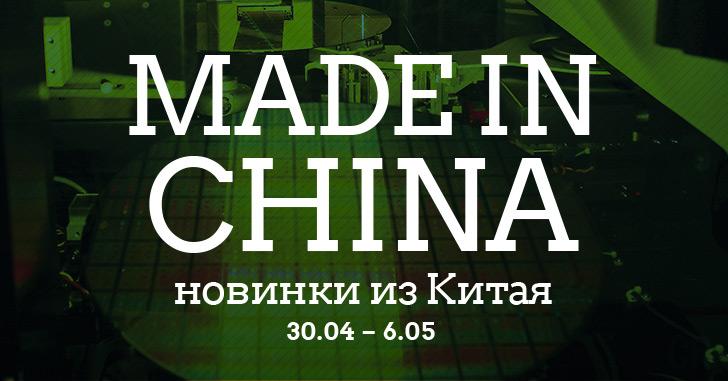 Made in China. Новинки из Китая 30.04-06.05