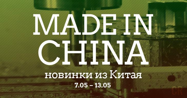 Made in China. Новинки из Китая 07.05-13.05