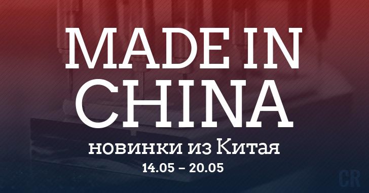 Made in China. Новинки из Китая 14.05-20.05