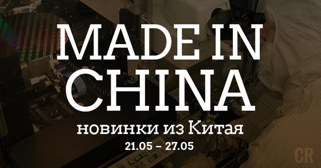 Made in China. Новинки из Китая 21.05-27.05
