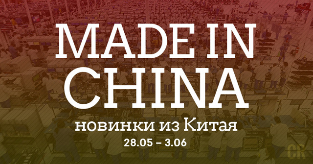 Made in China. Новинки из Китая 28.05-03.06