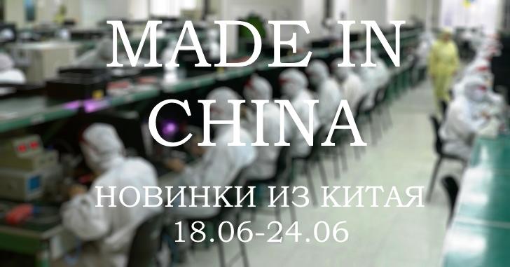Made in China. Новинки из Китая 18.06-24.06