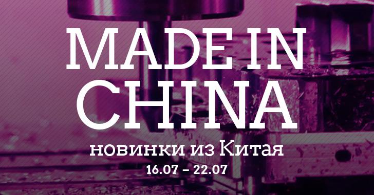 Made in China. Новинки из Китая 16.07-22.07