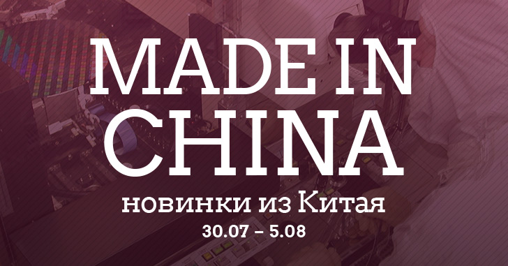 Made in China. Новинки из Китая 30.07-05.08