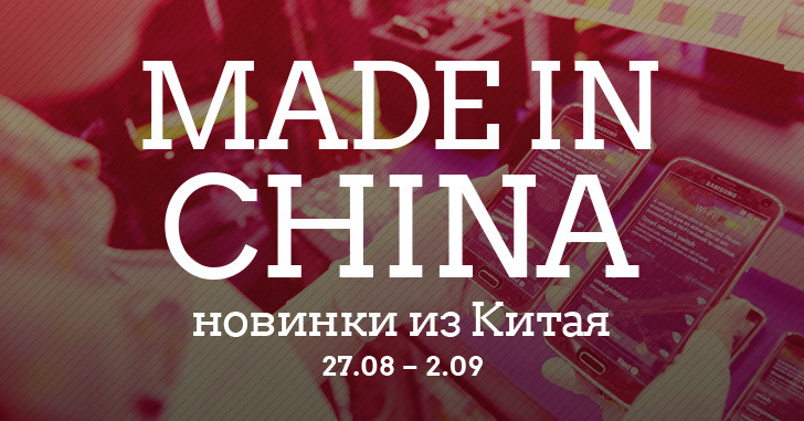 Made in China. Новинки из Китая 27.08-02.09