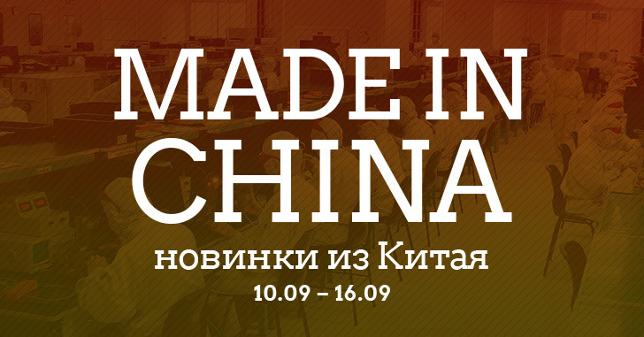 Made in China. Новинки из Китая 10.09-16.09
