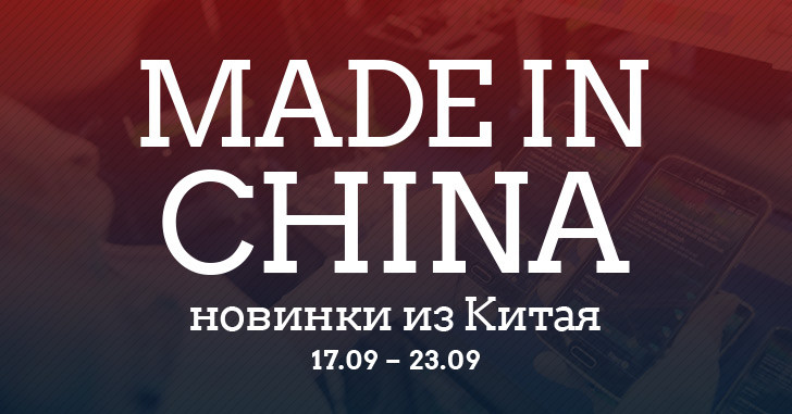 Made in China. Новинки из Китая 17.09-23.09